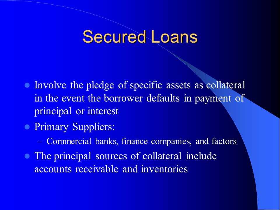 Secured Loans Involve the pledge of specific assets as collateral in the event the borrower defaults in payment of principal or interest.