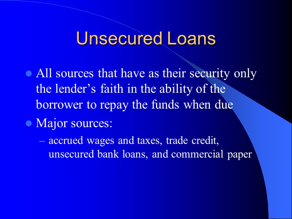 Unsecured Loans All sources that have as their security only the lender's faith in the ability of the borrower to repay the funds when due.