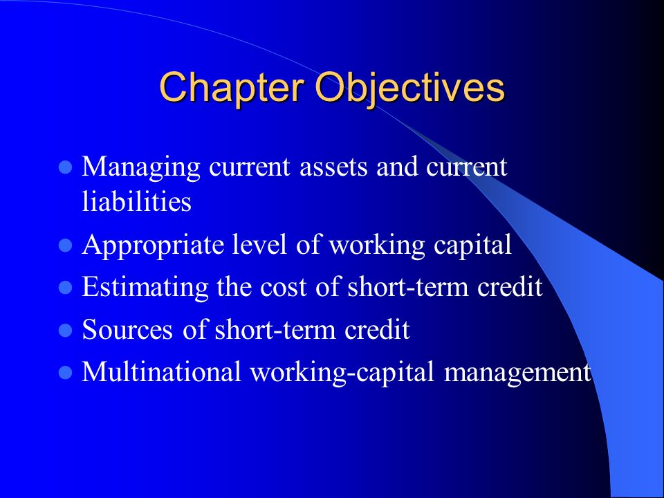 Chapter Objectives Managing current assets and current liabilities