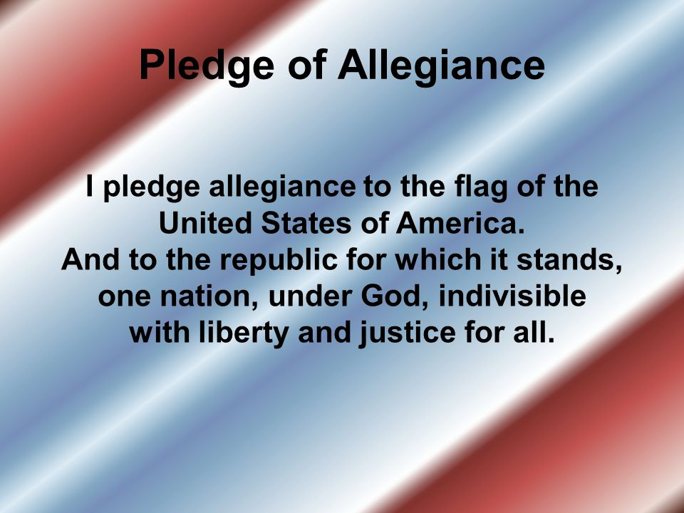 Pledge of Allegiance I pledge allegiance to the flag of the