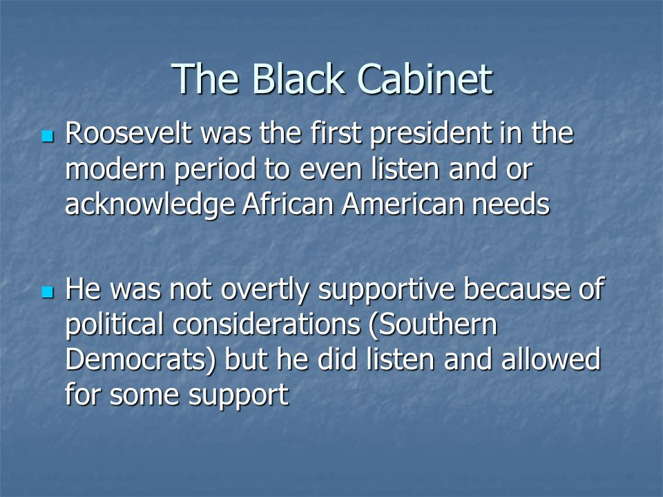 The Black Cabinet Roosevelt was the first president in the modern period to even listen and or acknowledge African American needs.