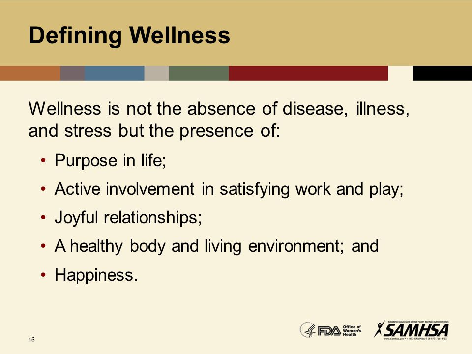 Defining Wellness Wellness is not the absence of disease, illness, and stress but the presence of: Purpose in life;