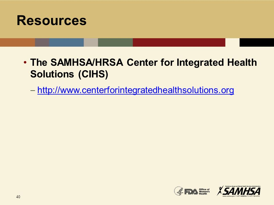 Resources The SAMHSA/HRSA Center for Integrated Health Solutions (CIHS) http://www.centerforintegratedhealthsolutions.org.