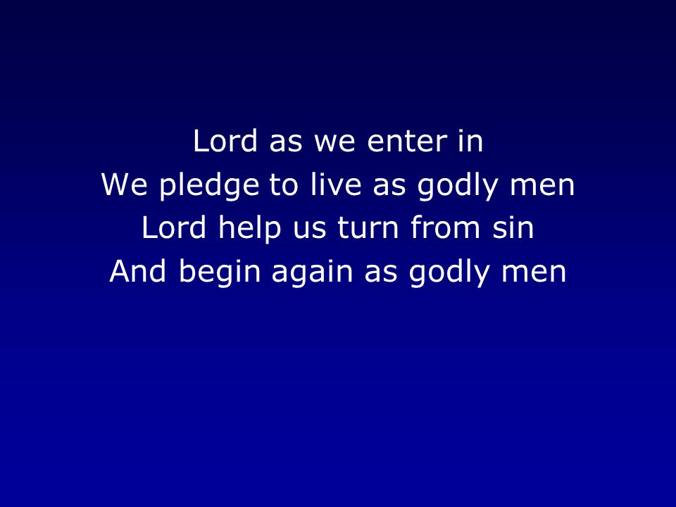 We pledge to live as godly men Lord help us turn from sin