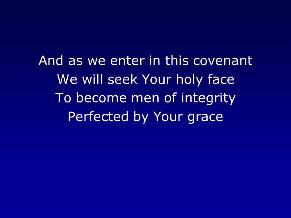 And as we enter in this covenant We will seek Your holy face