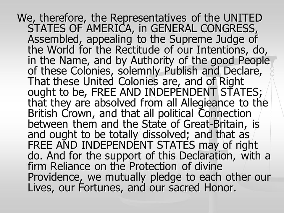 We, therefore, the Representatives of the UNITED STATES OF AMERICA, in GENERAL CONGRESS, Assembled, appealing to the Supreme Judge of the World for the Rectitude of our Intentions, do, in the Name, and by Authority of the good People of these Colonies, solemnly Publish and Declare, That these United Colonies are, and of Right ought to be, FREE AND INDEPENDENT STATES; that they are absolved from all Allegieance to the British Crown, and that all political Connection between them and the State of Great-Britain, is and ought to be totally dissolved; and that as FREE AND INDEPENDENT STATES may of right do.