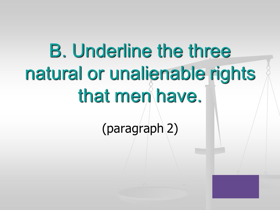 B. Underline the three natural or unalienable rights that men have.