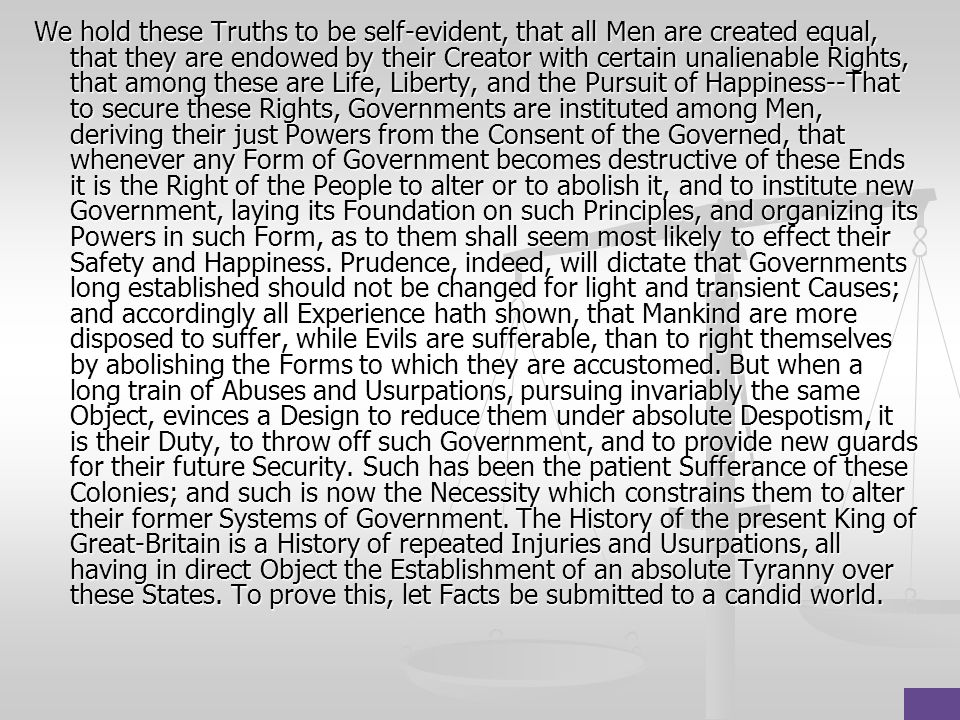 We hold these Truths to be self-evident, that all Men are created equal, that they are endowed by their Creator with certain unalienable Rights, that among these are Life, Liberty, and the Pursuit of Happiness--That to secure these Rights, Governments are instituted among Men, deriving their just Powers from the Consent of the Governed, that whenever any Form of Government becomes destructive of these Ends it is the Right of the People to alter or to abolish it, and to institute new Government, laying its Foundation on such Principles, and organizing its Powers in such Form, as to them shall seem most likely to effect their Safety and Happiness.