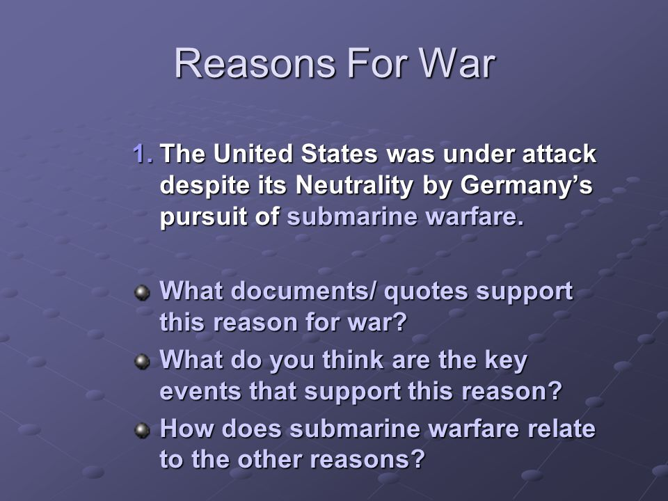 Reasons For War The United States was under attack despite its Neutrality by Germany's pursuit of submarine warfare.