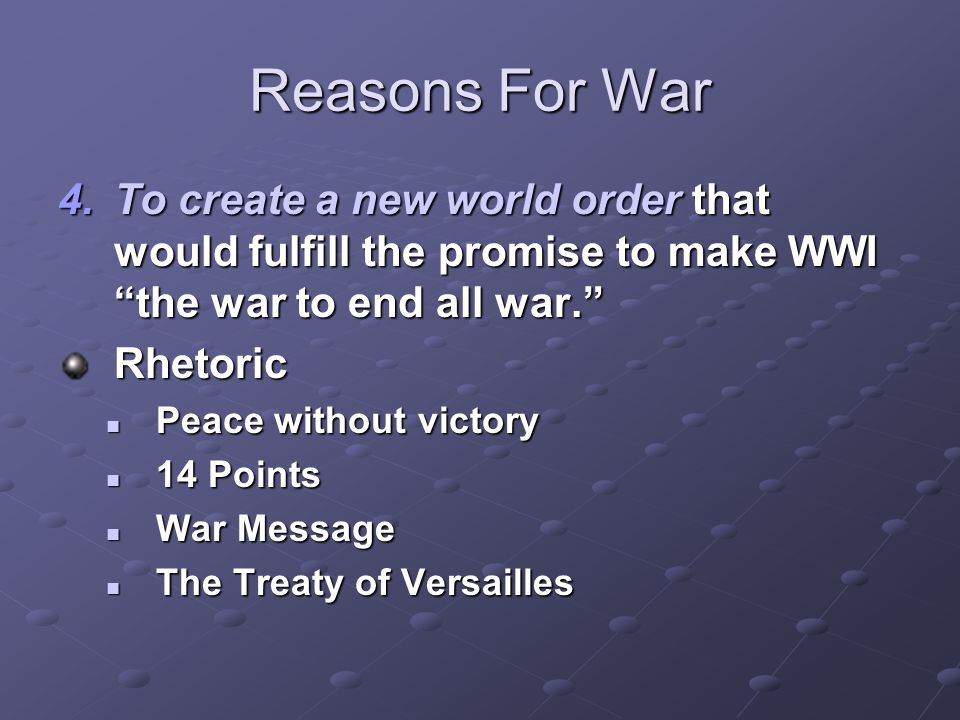 Reasons For War To create a new world order that would fulfill the promise to make WWI the war to end all war.