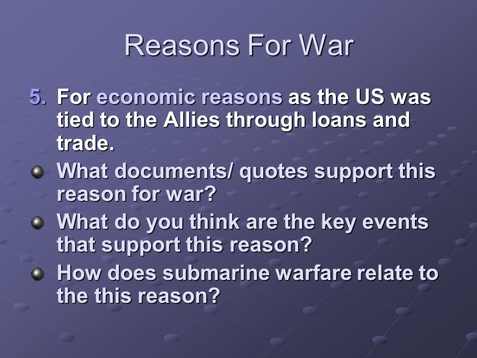 Reasons For War For economic reasons as the US was tied to the Allies through loans and trade. What documents/ quotes support this reason for war
