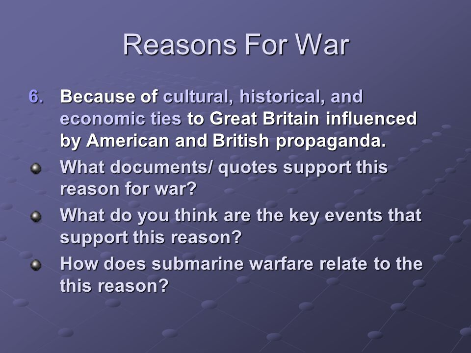 Reasons For War Because of cultural, historical, and economic ties to Great Britain influenced by American and British propaganda.