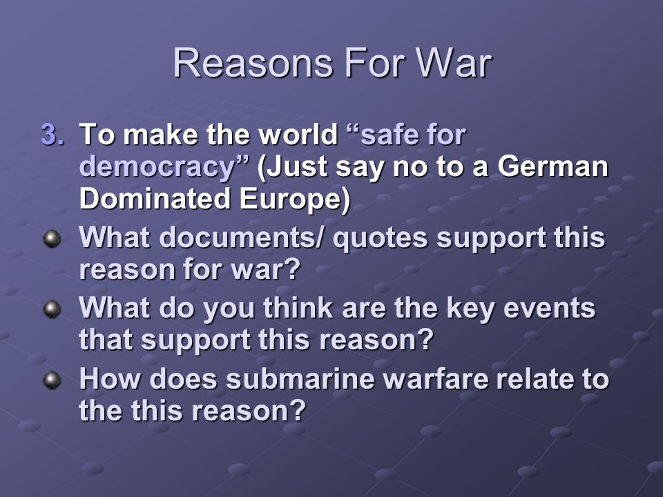 Reasons For War To make the world safe for democracy (Just say no to a German Dominated Europe)