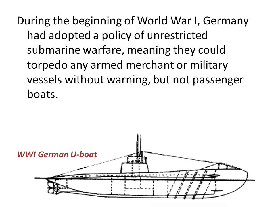 During the beginning of World War I, Germany had adopted a policy of unrestricted submarine warfare, meaning they could torpedo any armed merchant or military vessels without warning, but not passenger boats.