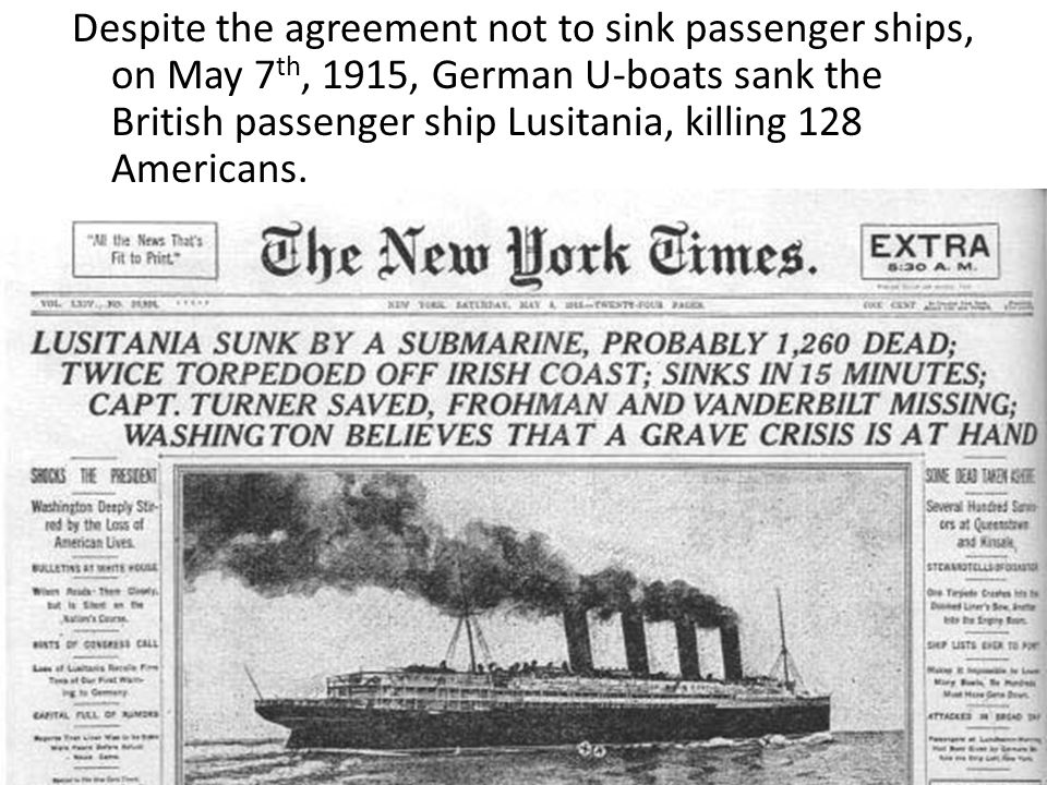 Despite the agreement not to sink passenger ships, on May 7th, 1915, German U-boats sank the British passenger ship Lusitania, killing 128 Americans.
