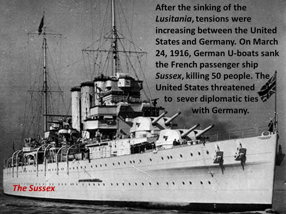 After the sinking of the Lusitania, tensions were increasing between the United States and Germany. On March 24, 1916, German U-boats sank the French passenger ship Sussex, killing 50 people. The United States threatened to sever diplomatic ties with Germany.