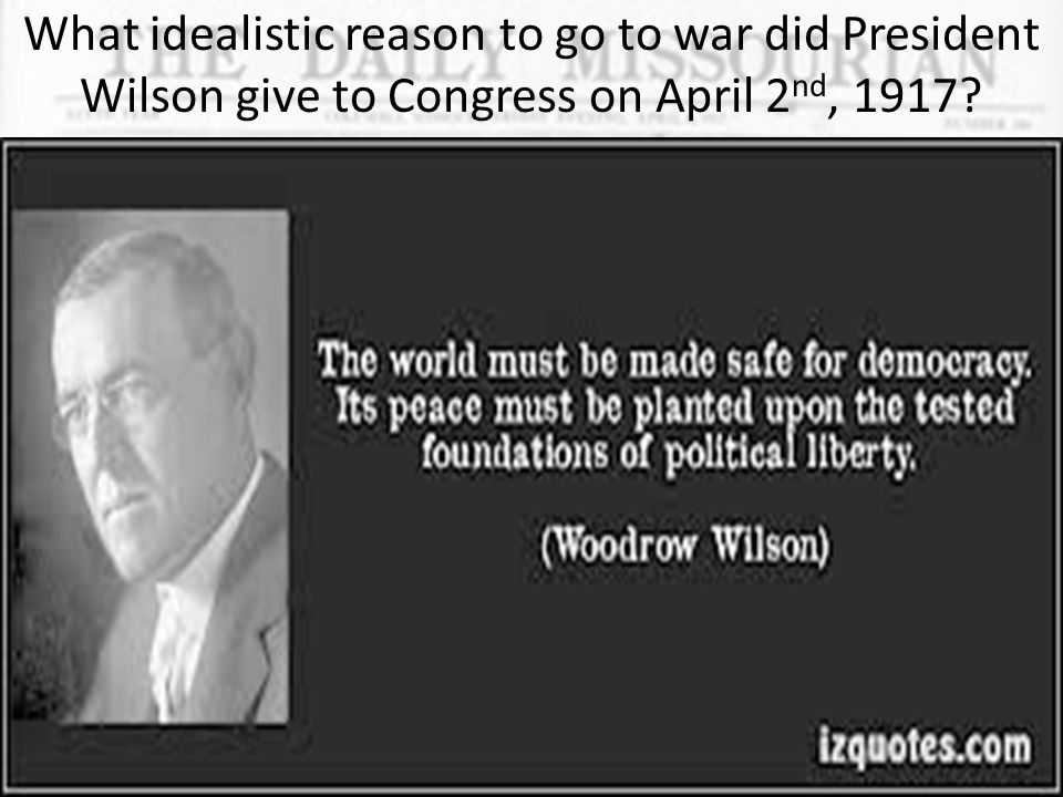 What idealistic reason to go to war did President Wilson give to Congress on April 2nd, 1917