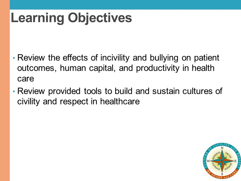 Learning Objectives Review the effects of incivility and bullying on patient outcomes, human capital, and productivity in health care.