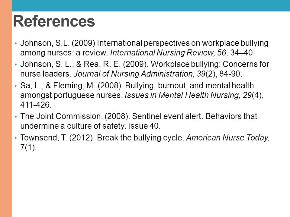 References Johnson, S.L. (2009) International perspectives on workplace bullying among nurses: a review. International Nursing Review, 56, 34–40.