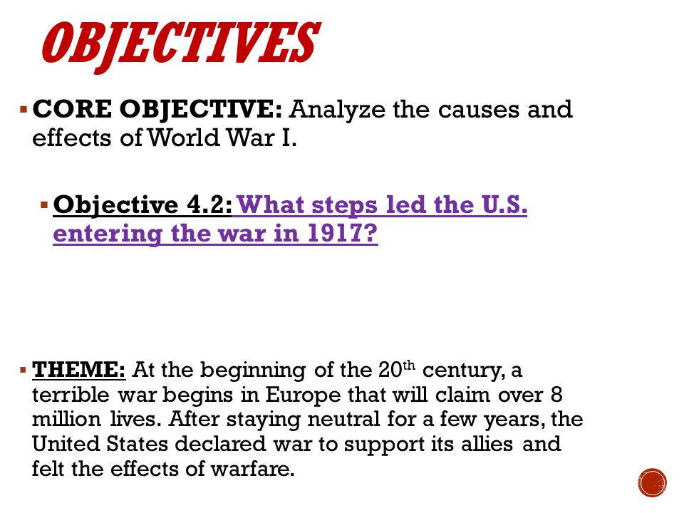 OBJECTIVES CORE OBJECTIVE: Analyze the causes and effects of World War I. Objective 4.2: What steps led the U.S. entering the war in 1917