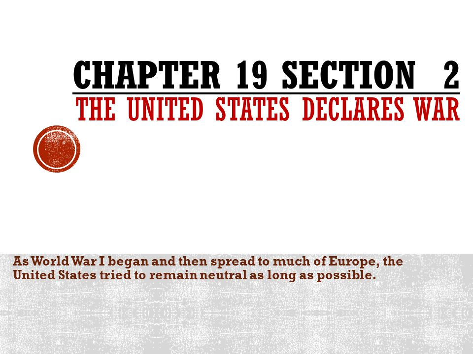 Chapter 19 SECTION 2 The united states declares war