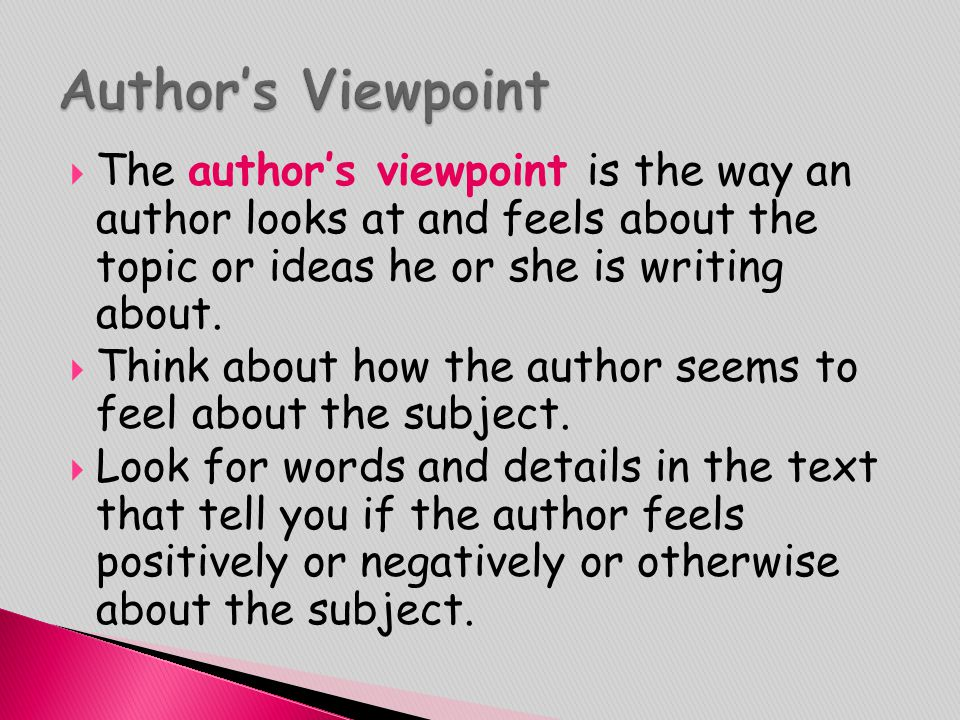 Author's Viewpoint The author's viewpoint is the way an author looks at and feels about the topic or ideas he or she is writing about.