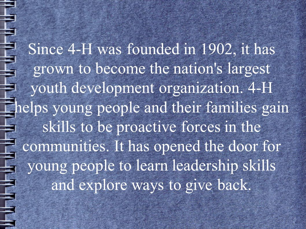 Since 4-H was founded in 1902, it has grown to become the nation s largest youth development organization.