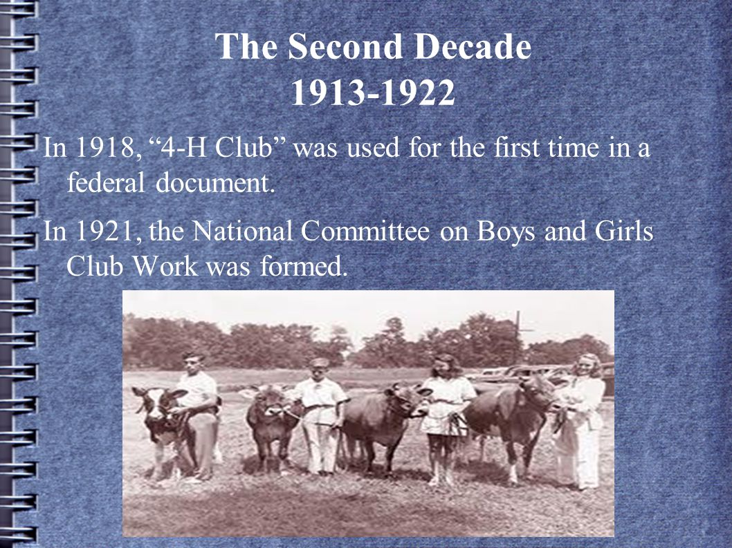 The Second Decade 1913-1922 In 1918, 4-H Club was used for the first time in a federal document.