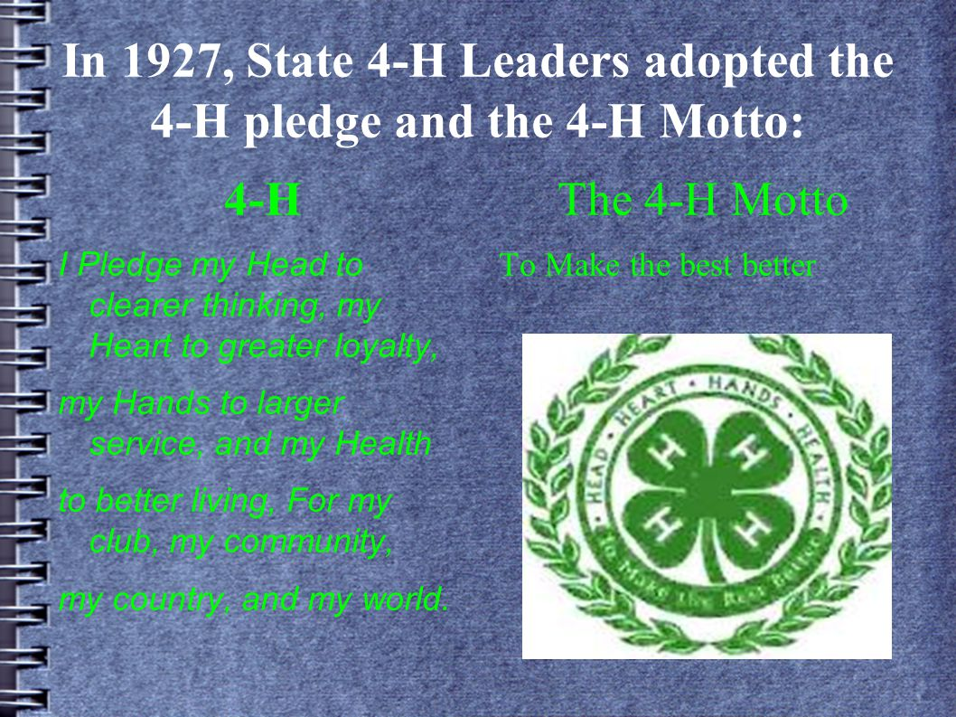 In 1927, State 4-H Leaders adopted the 4-H pledge and the 4-H Motto: