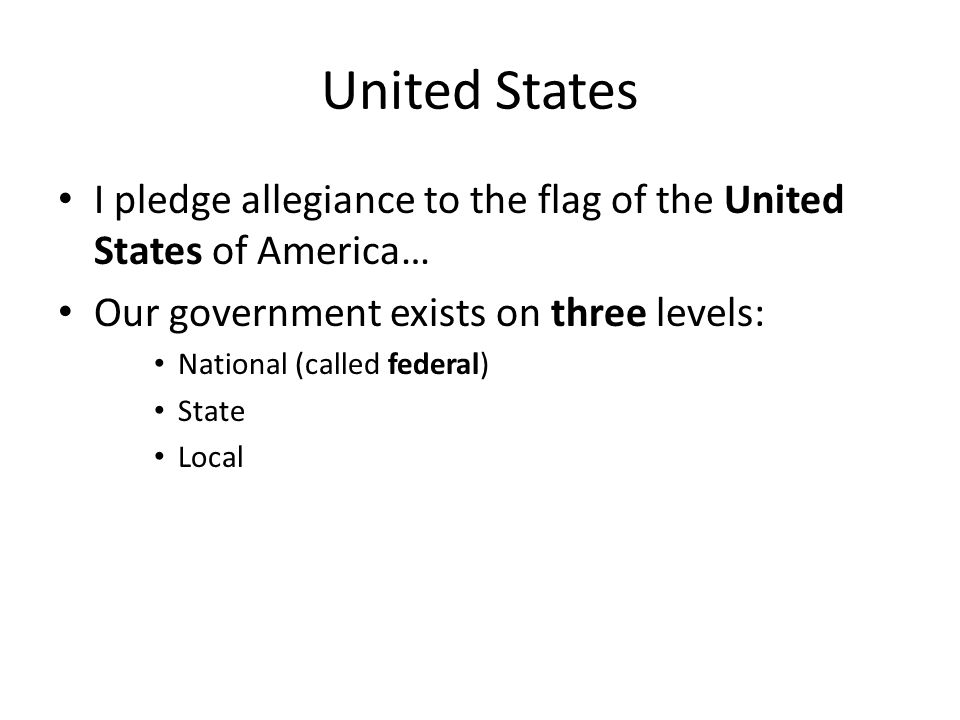 United States I pledge allegiance to the flag of the United States of America… Our government exists on three levels: