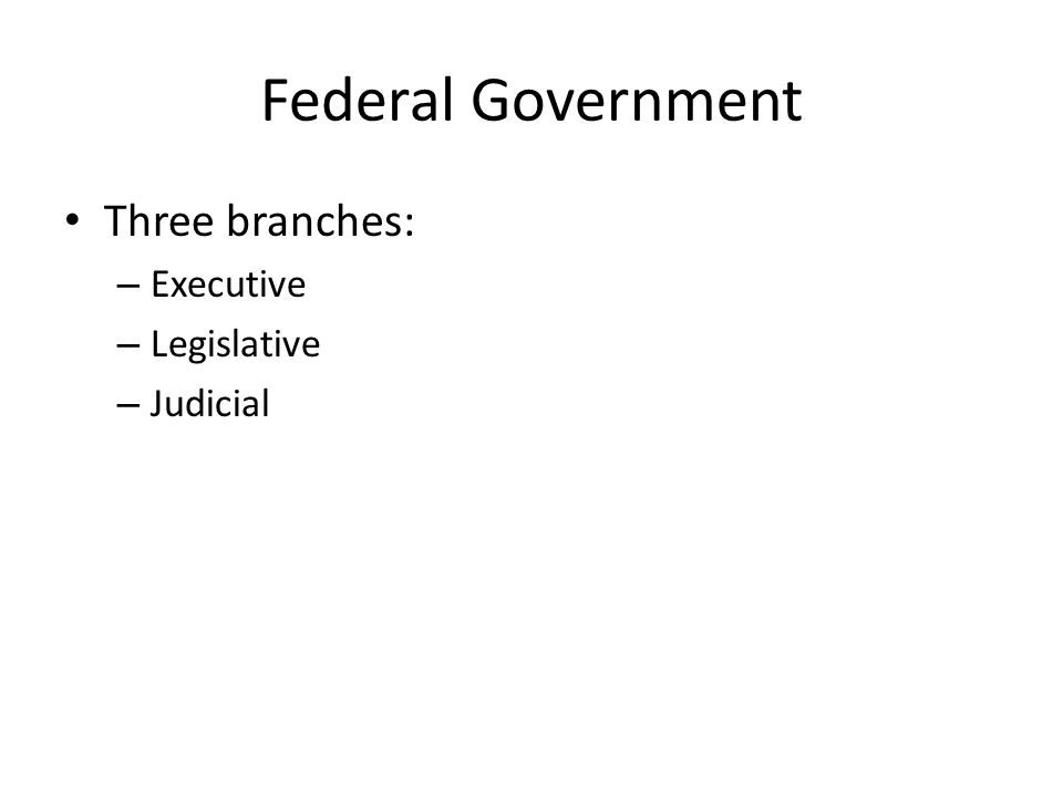 Federal Government Three branches: Executive Legislative Judicial