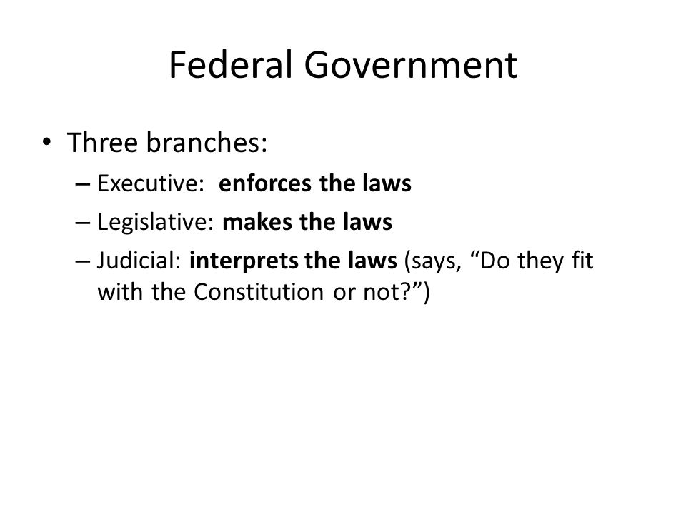 Federal Government Three branches: Executive: enforces the laws