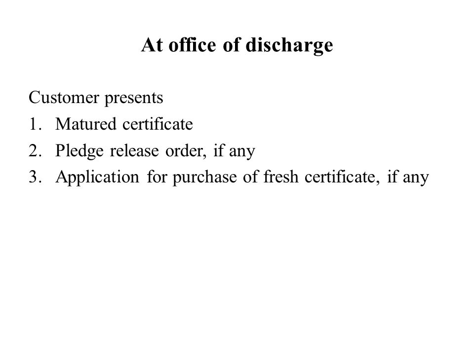 At office of discharge Customer presents Matured certificate
