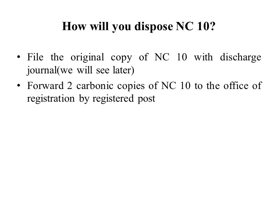 How will you dispose NC 10 File the original copy of NC 10 with discharge journal(we will see later)