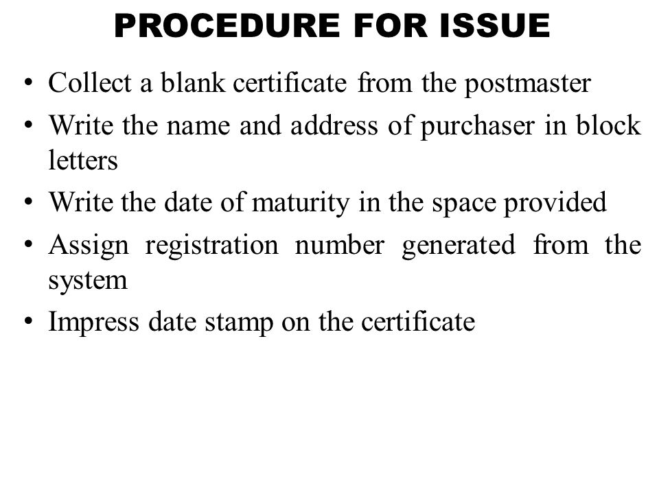 PROCEDURE FOR ISSUE Collect a blank certificate from the postmaster
