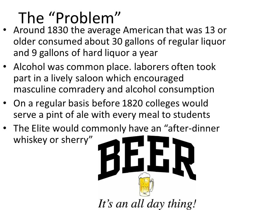 The Problem Around 1830 the average American that was 13 or older consumed about 30 gallons of regular liquor and 9 gallons of hard liquor a year.