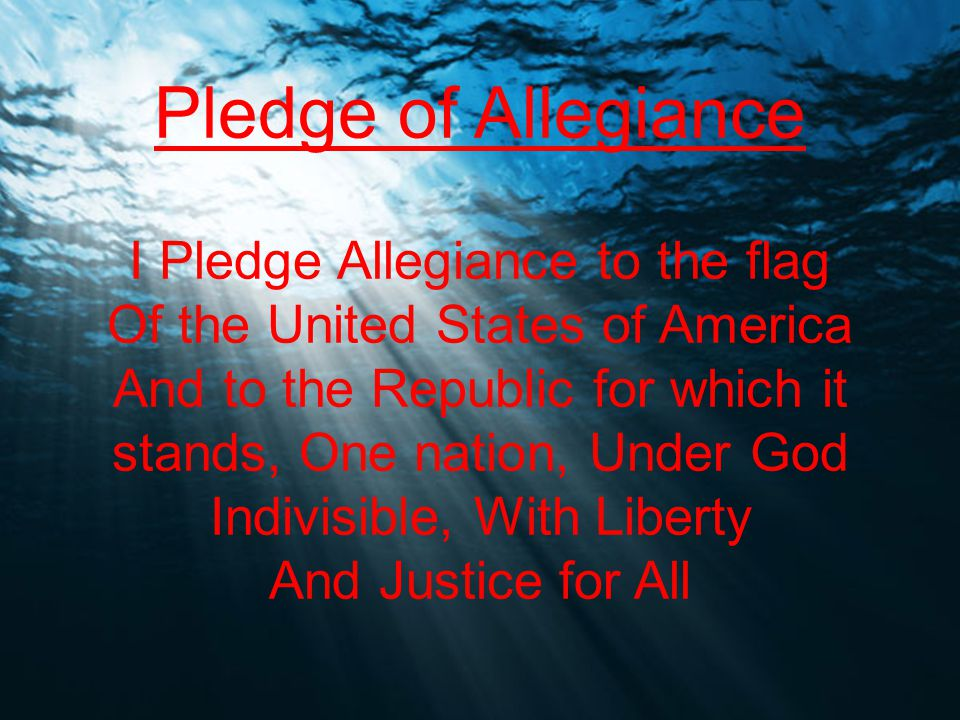 Pledge of Allegiance I Pledge Allegiance to the flag Of the United States of America And to the Republic for which it stands, One nation, Under God Indivisible, With Liberty And Justice for All