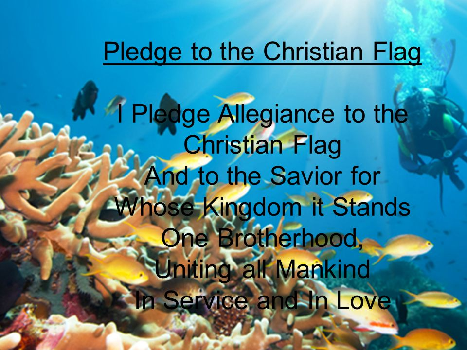 Pledge to the Christian Flag I Pledge Allegiance to the Christian Flag And to the Savior for Whose Kingdom it Stands One Brotherhood, Uniting all Mankind In Service and In Love