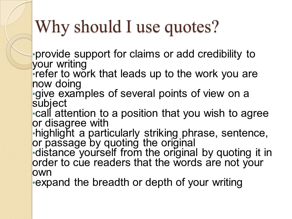 Why should I use quotes provide support for claims or add credibility to your writing. refer to work that leads up to the work you are now doing.