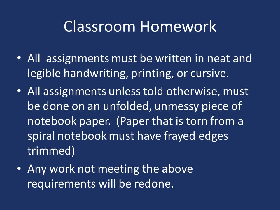 Classroom Homework All assignments must be written in neat and legible handwriting, printing, or cursive.