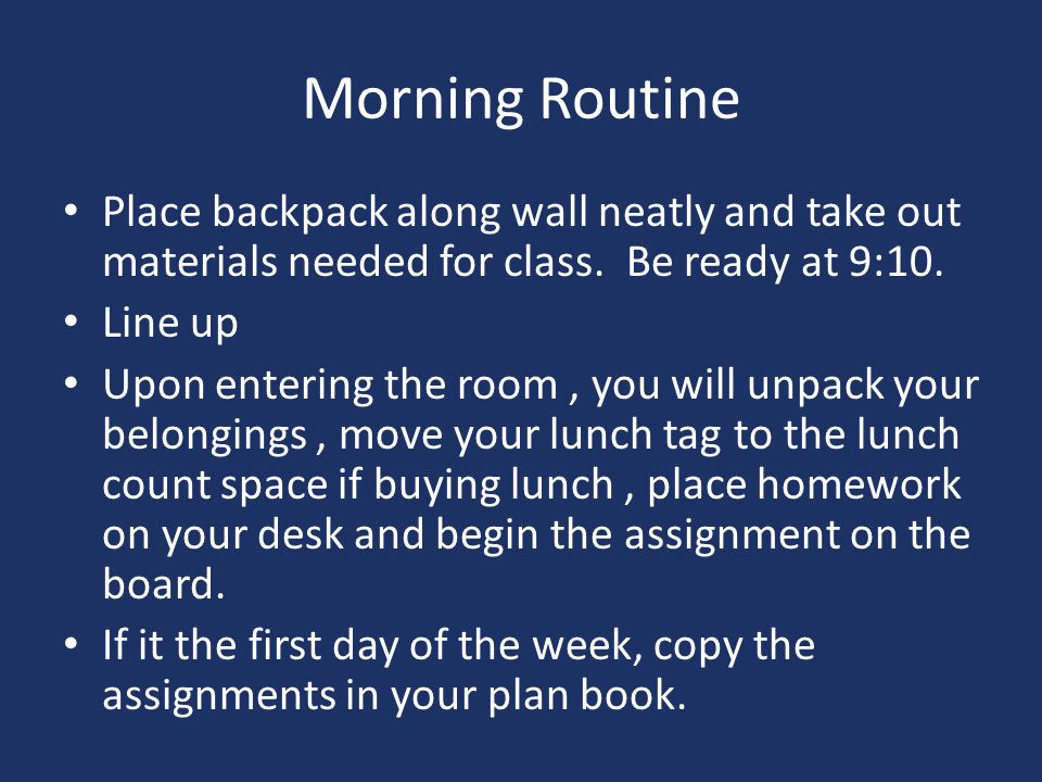 Morning Routine Place backpack along wall neatly and take out materials needed for class. Be ready at 9:10.