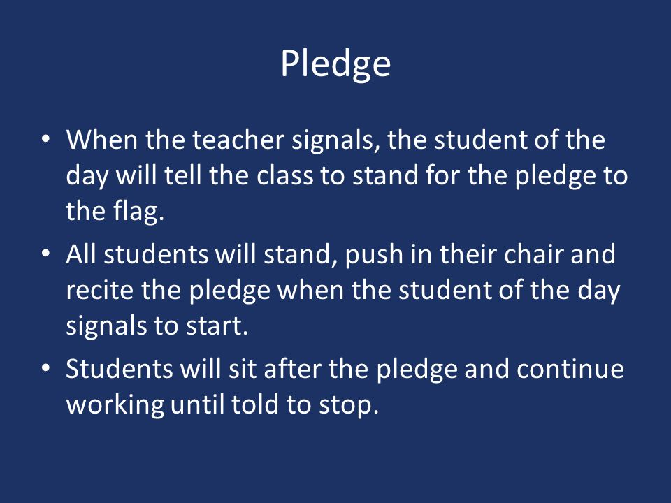 Pledge When the teacher signals, the student of the day will tell the class to stand for the pledge to the flag.