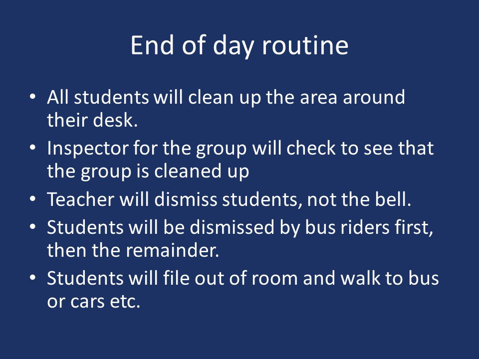 End of day routine All students will clean up the area around their desk. Inspector for the group will check to see that the group is cleaned up.