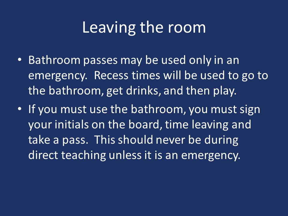 Leaving the room Bathroom passes may be used only in an emergency. Recess times will be used to go to the bathroom, get drinks, and then play.