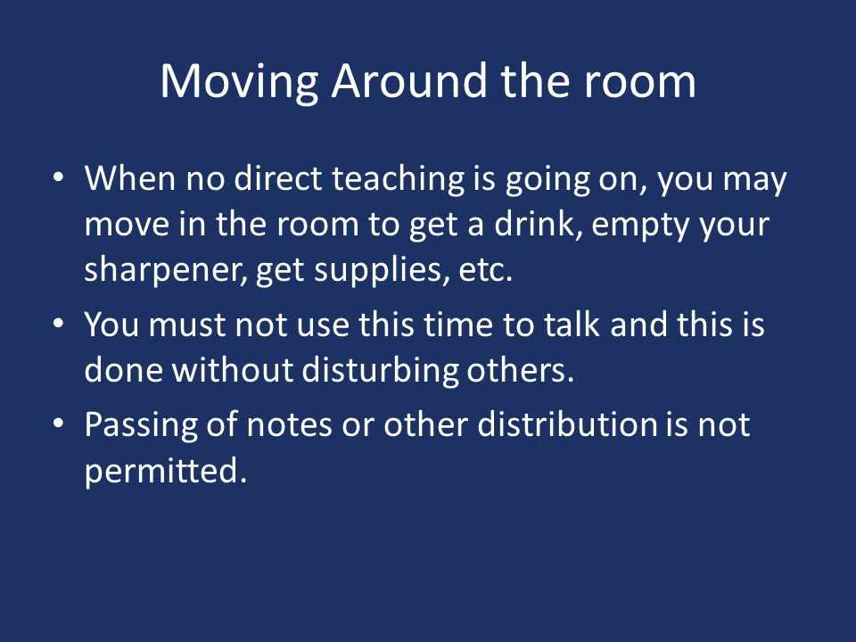 Moving Around the room When no direct teaching is going on, you may move in the room to get a drink, empty your sharpener, get supplies, etc.