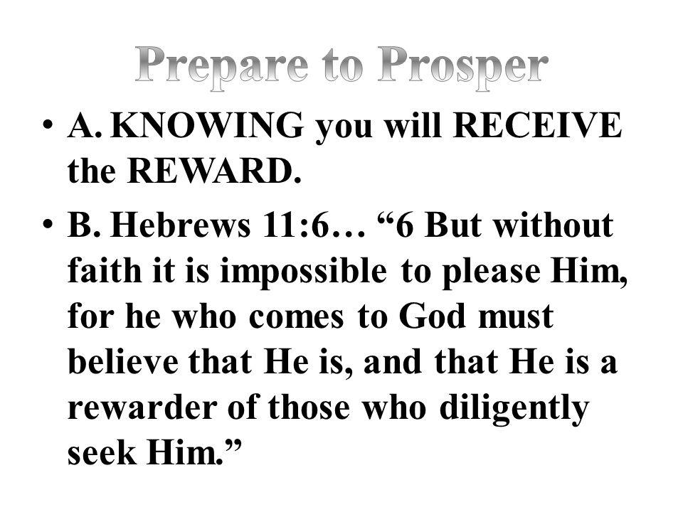 Prepare to Prosper A. KNOWING you will RECEIVE the REWARD.