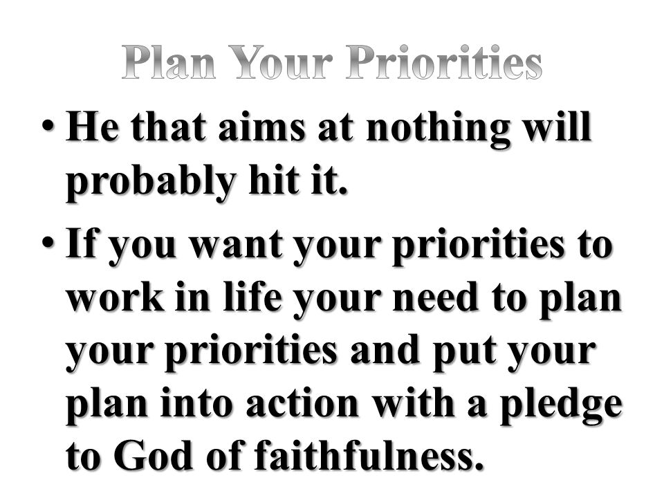 Plan Your Priorities He that aims at nothing will probably hit it.