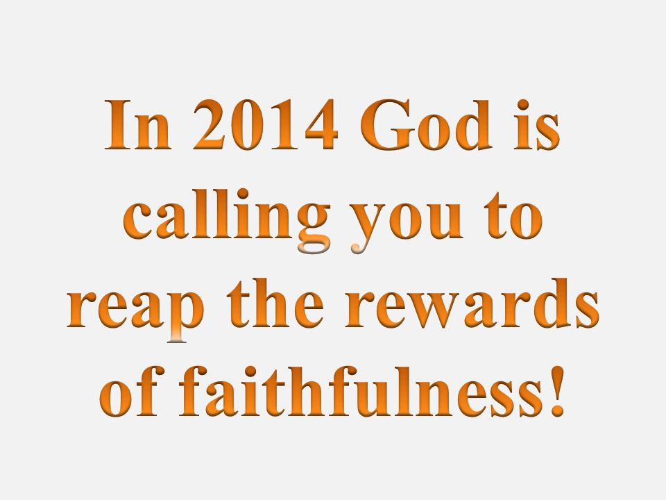In 2014 God is calling you to reap the rewards of faithfulness!