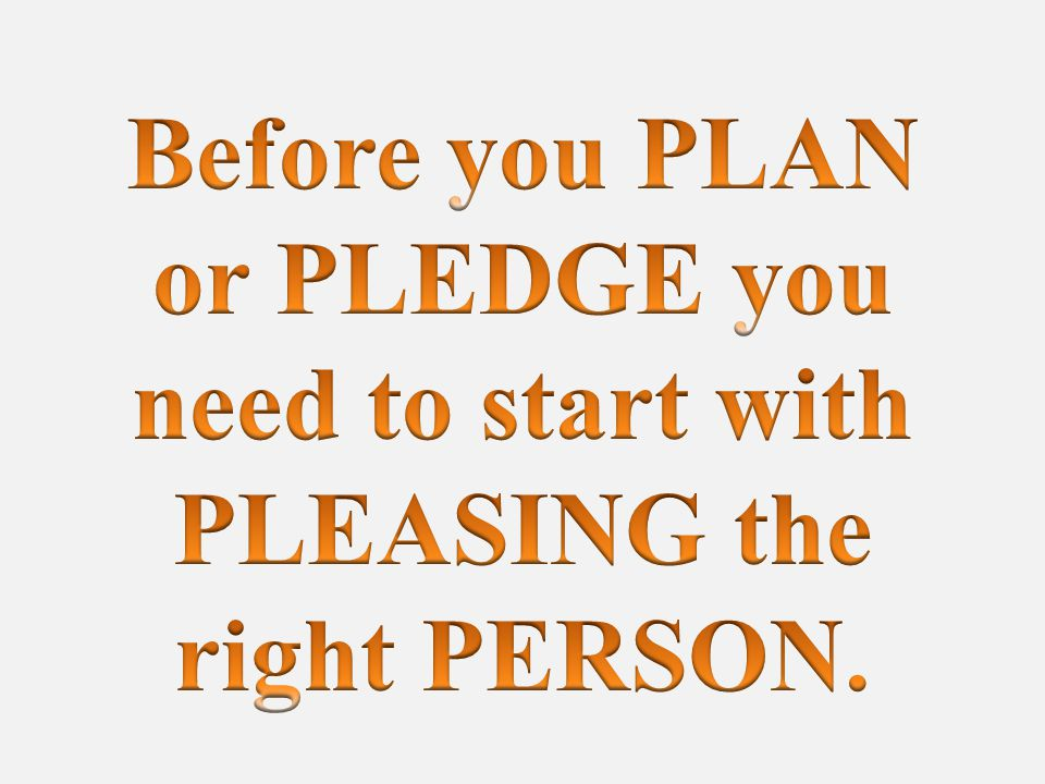 Before you PLAN or PLEDGE you need to start with PLEASING the right PERSON.
