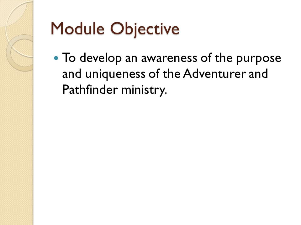 Module Objective To develop an awareness of the purpose and uniqueness of the Adventurer and Pathfinder ministry.